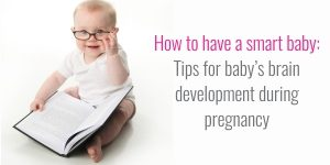 How to have a smart baby: Tips for baby's brain development during pregnancy