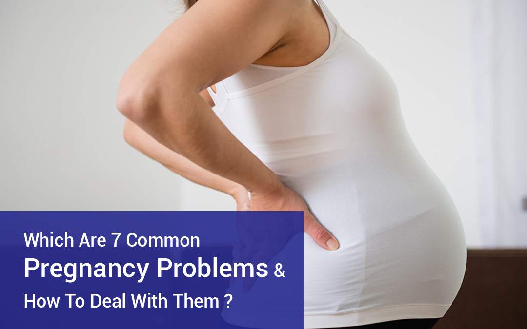 Which Are 7 Common Pregnancy Problems & How To Deal With Them?