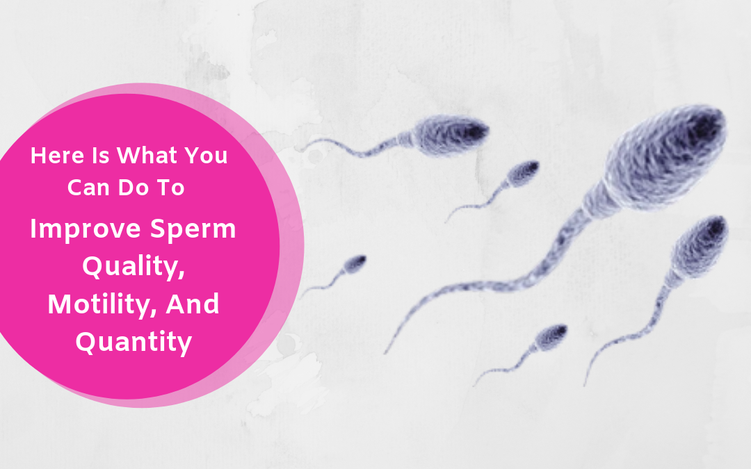 Here Is What You Can Do To Improve Sperm Quality, Motility, And Quantity
