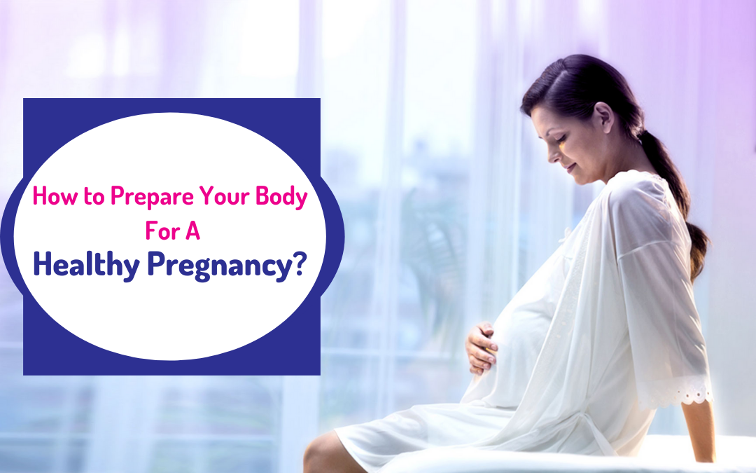 A Step-by-Step Guide on How to Prepare Your Body For A Healthy Pregnancy?